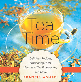 Tea Time (Delicious Recipes, Fascinating Facts, Secrets of Tea Preparation, and More) by Francis Amalfi, 9781634503433