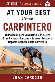At Your Best Como Carpintero (Un Playbook para la Construcción de una Gran Carrera y  Lanzamiento de un Próspero Negocio Pequeño como Carpintero) by Juan Carosso, 9781510746053