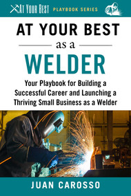 At Your Best as a Welder (Your Playbook for Building a Great Career and Launching a Thriving Small Business as a Welder) by Juan Carosso, 9781510743977