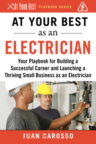 At Your Best as an Electrician (Your Playbook for Building a Successful Career and Launching a Thriving Small Business as an Electrician) by Juan Carosso, 9781510743946