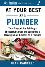 At Your Best as a Plumber (Your Playbook for Building a Great Career and Launching a Thriving Small Business as a Plumber) by Juan Carosso, 9781510743953