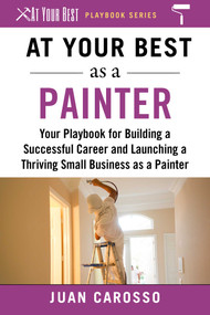 At Your Best as a Painter (Your Playbook for Building a Great Career and Launching a Thriving Small Business as a Painter) by Juan Carosso, 9781510743984