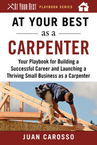 At Your Best as a Carpenter (Your Playbook for Building a Successful Career and Launching a Thriving Small Business as a Carpenter) by Juan Carosso, 9781510743939