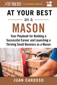 At Your Best as a Mason (Your Playbook for Building a Great Career and Launching a Thriving Small Business as a Mason) by Juan Carosso, 9781510743991