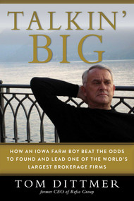 Talkin' Big (How an Iowa Farm Boy Beat the Odds to Found and Lead One of the World's Largest Brokerage Firms) by Dittmer Tom, 9781510737051