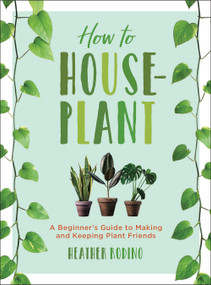 How to Houseplant (A Beginner's Guide to Making and Keeping Plant Friends) by Heather Rodino, 9781454932901