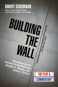 Building the Wall (The Play and Commentary) by Robert Schenkkan, Douglas S. Massey, Julian E. Zelizer, Timothy Patrick McCarthy, 9781628728774