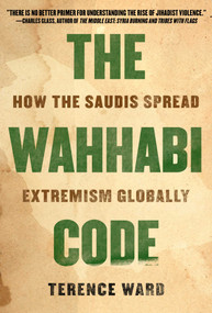 The Wahhabi Code (How the Saudis Spread Extremism Globally) by Terence Ward, 9781628729719