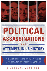 Political Assassinations and Attempts in US History (The Lasting Effects of Gun Violence Against American Political Leaders) by J. Michael Martinez, 9781631440700