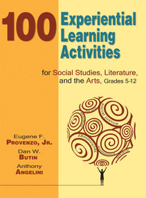 100 Experiential Learning Activities for Social Studies, Literature, and the Arts, Grades 5-12 by Eugene F. Provenzo, Dan W. Butin, 9781634503051