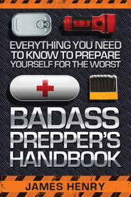 Badass Prepper's Handbook (Everything You Need to Know to Prepare Yourself for the Worst) by James Henry, 9781629147321