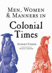 Men, Women & Manners in Colonial Times by Sydney George Fisher, Wayne Lapierre, 9781629145020