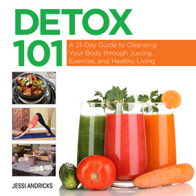 Detox 101 (A 21-Day Guide to Cleansing Your Body through Juicing, Exercise, and Healthy Living) by Jessi Andricks, 9781629147178