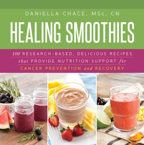 Healing Smoothies (100 Research-Based, Delicious Recipes That Provide Nutrition Support for Cancer Prevention and Recovery) by Daniella Chace, 9781632204479