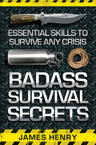 Badass Survival Secrets (Essential Skills to Survive Any Crisis) by James Henry, 9781629147338