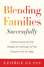 Blending Families Successfully (Helping Parents and Kids Navigate the Challenges So That Everyone Ends Up Happy) by George S. Glass, David Tabatsky, 9781629144313