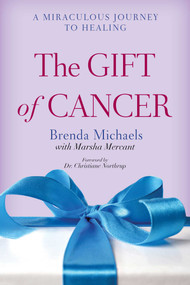 The Gift of Cancer (A Miraculous Journey to Healing) by Brenda Michaels, Marsha Mercant, Christiane Northrup, 9781629145716