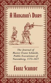 A Hangman's Diary (The Journal of Master Franz Schmidt, Public Executioner of Nuremberg, 1573-1617) by Franz Schmidt, 9781629144801
