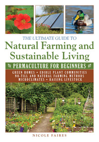 The Ultimate Guide to Natural Farming and Sustainable Living (Permaculture for Beginners) by Nicole Faires, 9781634502818