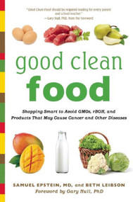Good Clean Food (Shopping Smart to Avoid GMOs, rBGH, and Products That May Cause Cancer and Other Diseases) by Samuel Epstein, Beth Leibson, Gary Null, 9781632206381