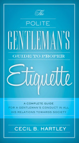 The Polite Gentlemen's Guide to Proper Etiquette (A Complete Guide for a Gentleman's Conduct in All His Relations Towards Society) by Cecil B. Hartley, 9781632205285