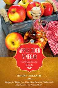 Apple Cider Vinegar for Health and Beauty (Recipes for Weight Loss, Clear Skin, Superior Health, and Much More?the Natural Way) by Simone McGrath, 9781632206930
