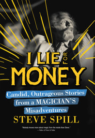 I Lie for Money (Candid, Outrageous Stories from a Magician?s Misadventures) by Steve Spill, 9781632204929