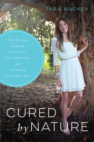 Cured by Nature (How to Heal from the Inside Out, Find Happiness, and Discover Your True Self) by Tara Mackey, 9781634504010