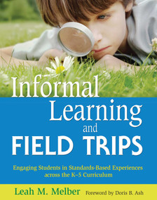 Informal Learning and Field Trips (Engaging Students in Standards-Based Experiences across the K?5 Curriculum) by Leah M. Melber, Doris B Ash, 9781629147437