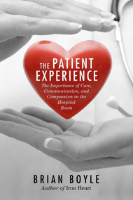 The Patient Experience (The Importance of Care, Communication, and Compassion in the Hospital Room) by Brian Boyle, 9781632207104
