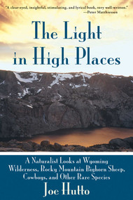 The Light in High Places (A Naturalist Looks at Wyoming Wilderness, Rocky Mountain Bighorn Sheep, Cowboys, and Other Rare Species) by Joe Hutto, 9781628737493