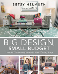 Big Design, Small Budget (Create a Glamorous Home in Nine Thrifty Steps) by Betsy Helmuth, John Ha, 9781629145495