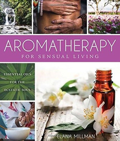 Aromatherapy for Sensual Living (Essential Oils for the Ecstatic Soul) by Elana Millman, 9781632203366