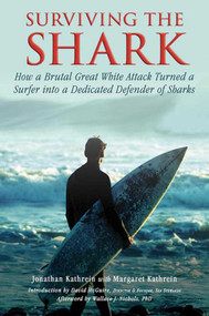 Surviving the Shark (How a Brutal Great White Attack Turned a Surfer into a Dedicated Defender of Sharks) by Jonathan Kathrein, Margaret Kathrein, David McGuire, Wallace J. Nichols, 9781634502832