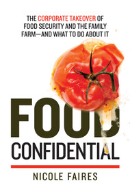 Food Confidential (The Corporate Takeover of Food Security and the Family Farm-and What to Do About It) by Nicole Faires, 9781632206695
