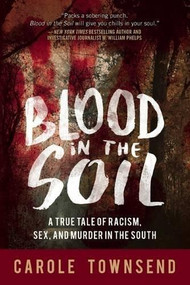 Blood in the Soil (A True Tale of Racism, Sex, and Murder in the South) by Carole Townsend, 9781634507516