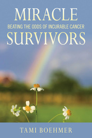 Miracle Survivors (Beating the Odds of Incurable Cancer) by Tami Boehmer, 9781629145693
