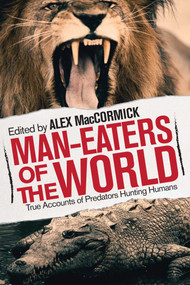 Man-Eaters of the World (True Accounts of Predators Hunting Humans) by Alex MacCormick, 9781629146751