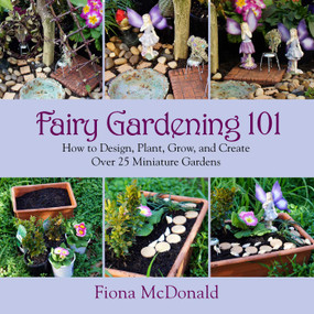 Fairy Gardening 101 (How to Design, Plant, Grow, and Create Over 25 Miniature Gardens) by Fiona McDonald, 9781629141794