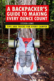 A Backpacker's Guide to Making Every Ounce Count (Tips and Tricks for Every Hike) by Steven Lowe, 9781632206947
