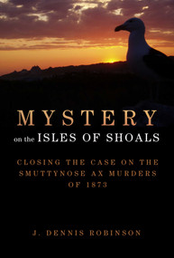 Mystery on the Isles of Shoals (Closing the Case on the Smuttynose Ax Murders of 1873) by J. Dennis Robinson, 9781629145785