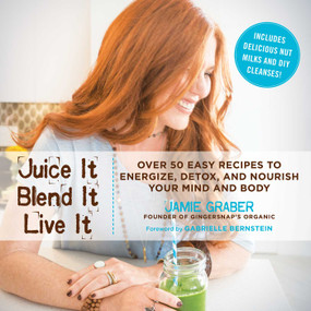 Juice It, Blend It, Live It (Over 50 Easy Recipes to Energize, Detox, and Nourish Your Mind and Body) by Jamie Graber, Gabrielle Bernstein, 9781634505628