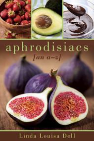 Aphrodisiacs (An A-Z) by Linda Louisa Dell, 9781632204813