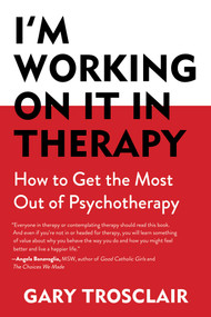 I'm Working On It in Therapy (How to Get the Most Out of Psychotherapy) by Gary Trosclair, 9781632204486