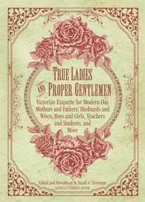 True Ladies and Proper Gentlemen (Victorian Etiquette for Modern-Day Mothers and Fathers, Husbands and Wives, Boys and Girls, Teachers and Students, and More) by Sarah A. Chrisman, 9781632205827