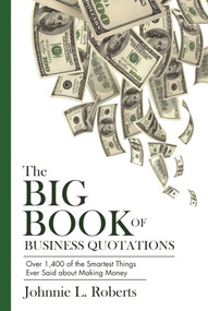 The Big Book of Business Quotations (Over 1,400 of the Smartest Things Ever Said about Making Money) by Johnnie L. Roberts, 9781632205919
