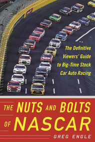 The Nuts and Bolts of NASCAR (The Definitive Viewers' Guide to Big-Time Stock Car Auto Racing) by Greg Engle, 9781683580096