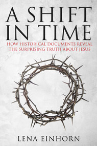 A Shift in Time (How Historical Documents Reveal the Surprising Truth about Jesus) by Lena Einhorn, 9781631580994