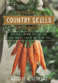 The Good Living Guide to Country Skills (Wisdom for Growing Your Own Food, Raising Animals, Canning and Fermenting, and More) by Abigail Gehring, 9781680991222