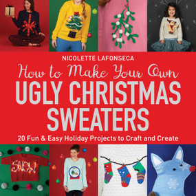 How to Make Your Own Ugly Christmas Sweaters (20 Fun & Easy Holiday Projects to Craft and Create) by Nicolette Lafonseca, 9781631583247